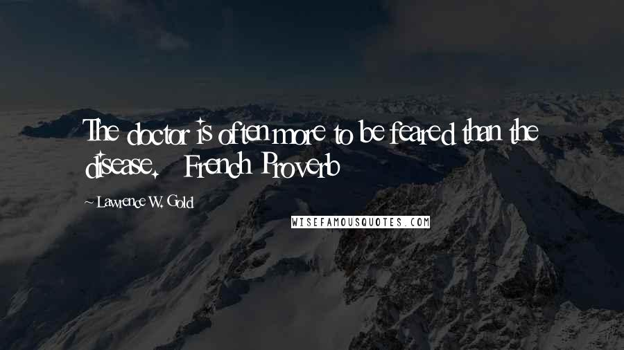 Lawrence W. Gold quotes: The doctor is often more to be feared than the disease. French Proverb