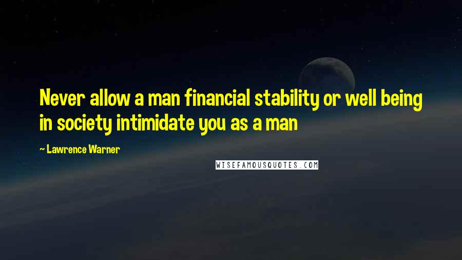 Lawrence Warner quotes: Never allow a man financial stability or well being in society intimidate you as a man
