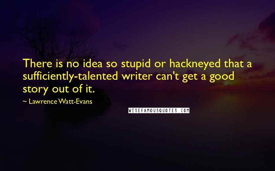 Lawrence Watt-Evans quotes: There is no idea so stupid or hackneyed that a sufficiently-talented writer can't get a good story out of it.
