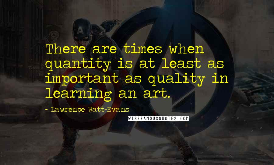 Lawrence Watt-Evans quotes: There are times when quantity is at least as important as quality in learning an art.