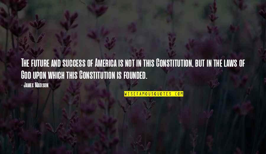 Laws Of Success Quotes By James Madison: The future and success of America is not