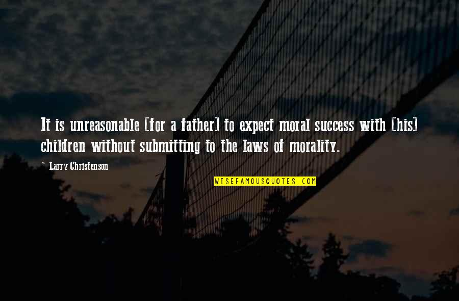 Laws Of Success Quotes By Larry Christenson: It is unreasonable [for a father] to expect