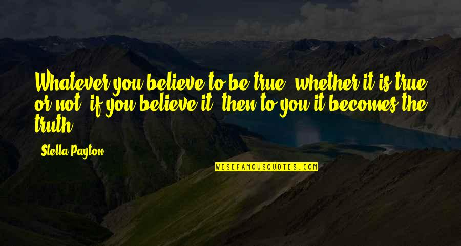 Laws Of Success Quotes By Stella Payton: Whatever you believe to be true, whether it
