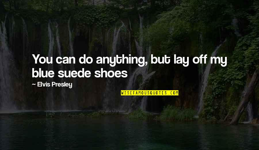 Lay Off Quotes By Elvis Presley: You can do anything, but lay off my