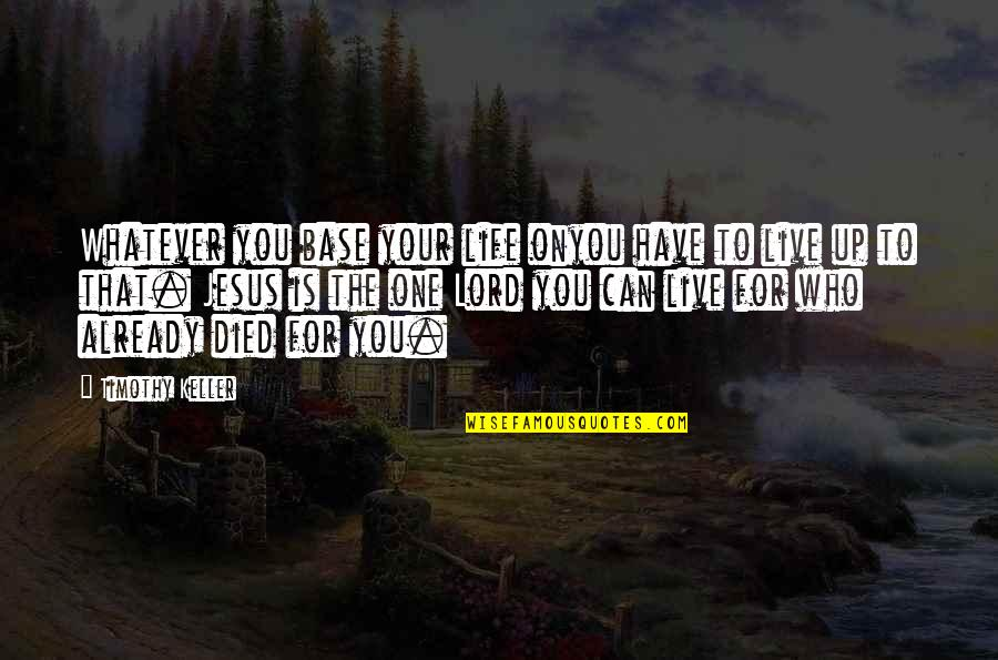 Layd Quotes By Timothy Keller: Whatever you base your life onyou have to