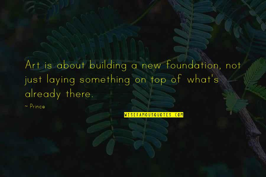 Laying A Foundation Quotes By Prince: Art is about building a new foundation, not