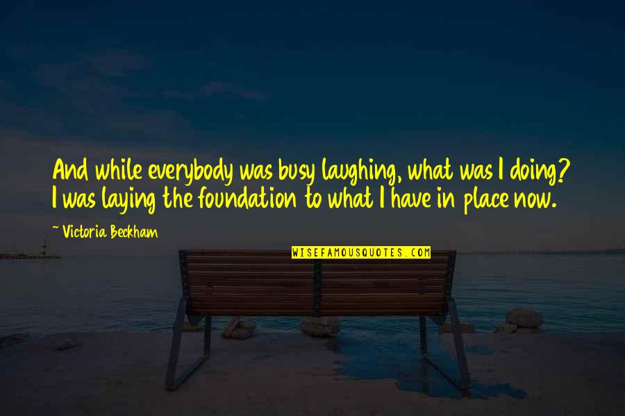 Laying A Foundation Quotes By Victoria Beckham: And while everybody was busy laughing, what was