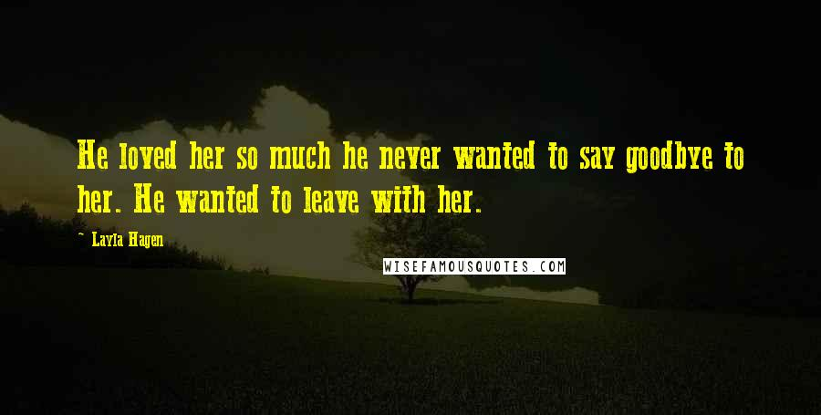 Layla Hagen quotes: He loved her so much he never wanted to say goodbye to her. He wanted to leave with her.
