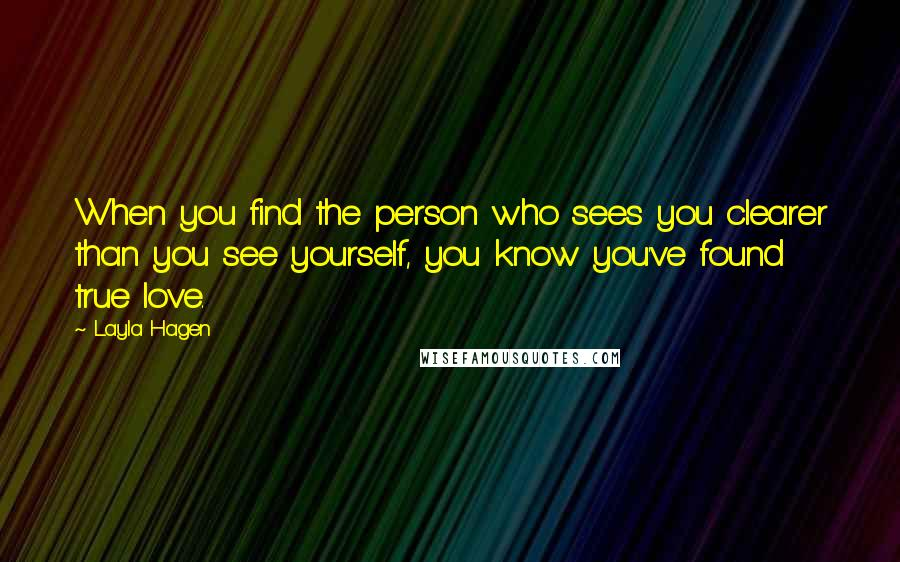 Layla Hagen quotes: When you find the person who sees you clearer than you see yourself, you know you've found true love.