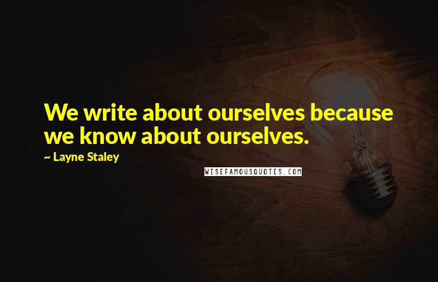 Layne Staley quotes: We write about ourselves because we know about ourselves.