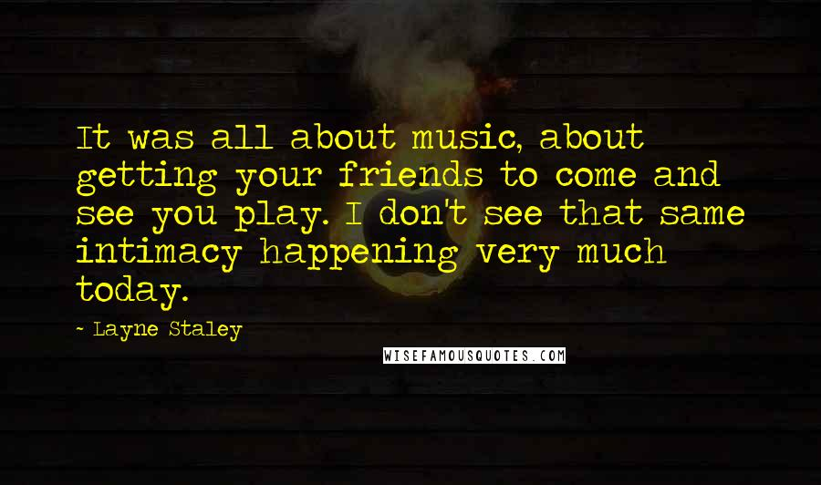 Layne Staley quotes: It was all about music, about getting your friends to come and see you play. I don't see that same intimacy happening very much today.