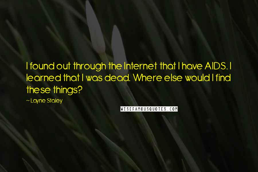 Layne Staley quotes: I found out through the Internet that I have AIDS. I learned that I was dead. Where else would I find these things?