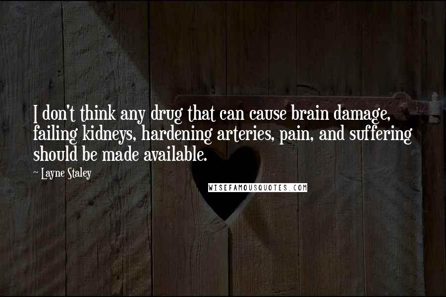 Layne Staley quotes: I don't think any drug that can cause brain damage, failing kidneys, hardening arteries, pain, and suffering should be made available.