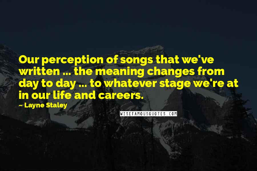 Layne Staley quotes: Our perception of songs that we've written ... the meaning changes from day to day ... to whatever stage we're at in our life and careers.