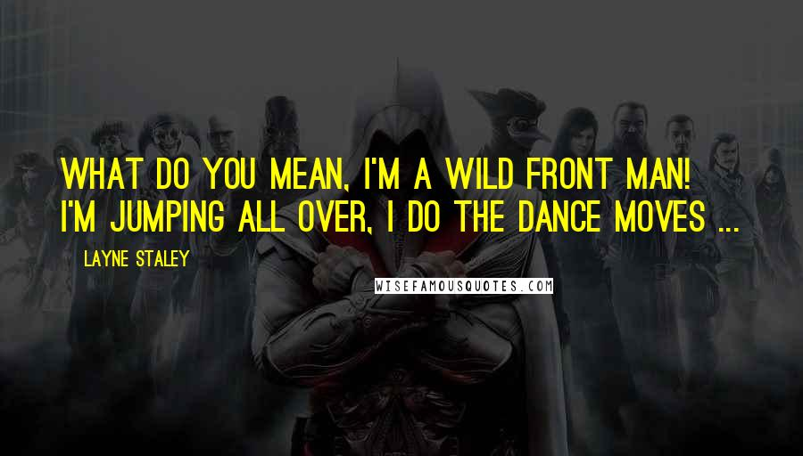 Layne Staley quotes: What do you mean, I'm a wild front man! I'm jumping all over, I do the dance moves ...