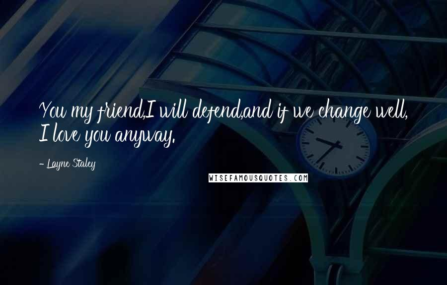 Layne Staley quotes: You my friend,I will defend,and if we change well, I love you anyway.