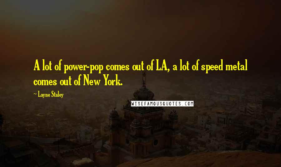 Layne Staley quotes: A lot of power-pop comes out of LA, a lot of speed metal comes out of New York.