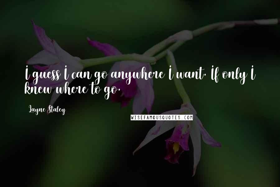 Layne Staley quotes: I guess I can go anywhere I want. If only I knew where to go.