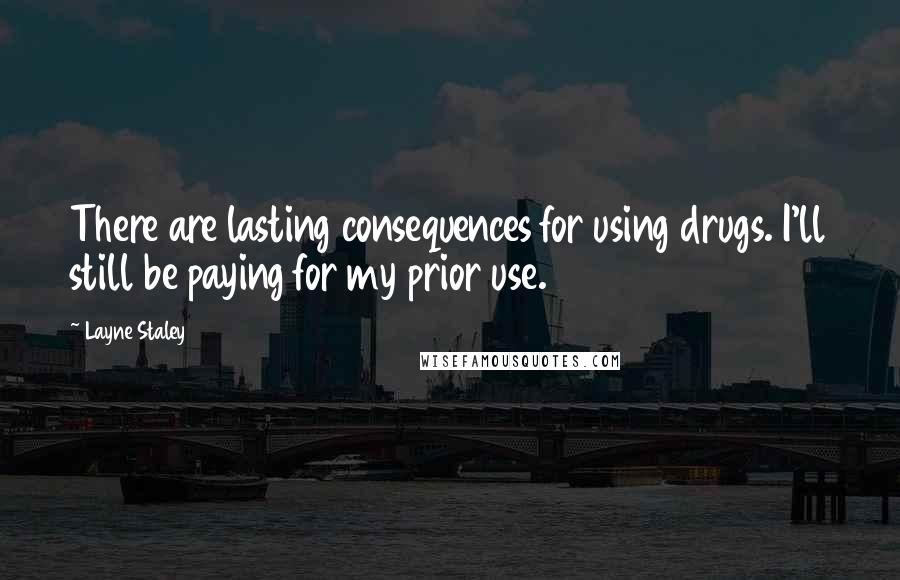 Layne Staley quotes: There are lasting consequences for using drugs. I'll still be paying for my prior use.