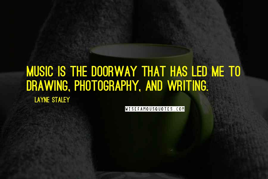 Layne Staley quotes: Music is the doorway that has led me to drawing, photography, and writing.