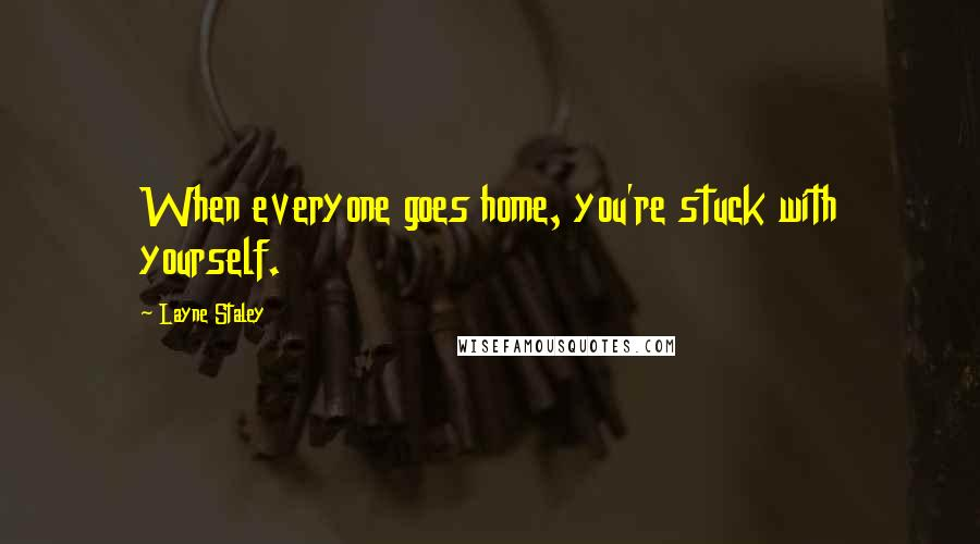 Layne Staley quotes: When everyone goes home, you're stuck with yourself.