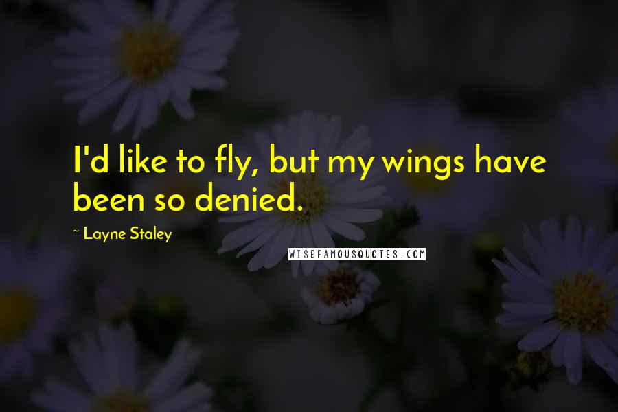 Layne Staley quotes: I'd like to fly, but my wings have been so denied.