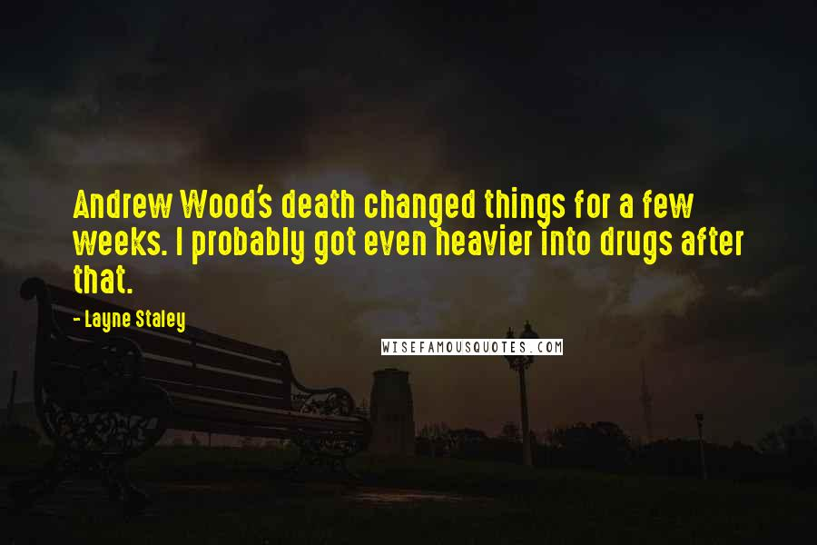 Layne Staley quotes: Andrew Wood's death changed things for a few weeks. I probably got even heavier into drugs after that.