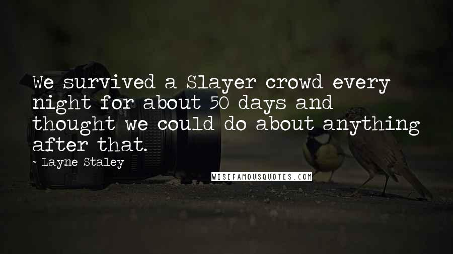 Layne Staley quotes: We survived a Slayer crowd every night for about 50 days and thought we could do about anything after that.