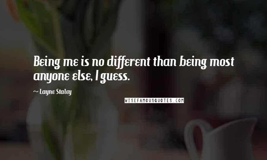 Layne Staley quotes: Being me is no different than being most anyone else, I guess.