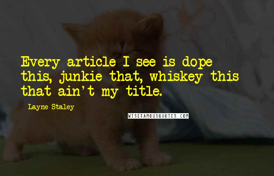 Layne Staley quotes: Every article I see is dope this, junkie that, whiskey this - that ain't my title.