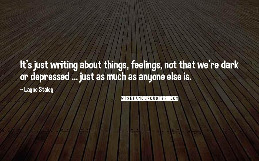 Layne Staley quotes: It's just writing about things, feelings, not that we're dark or depressed ... just as much as anyone else is.