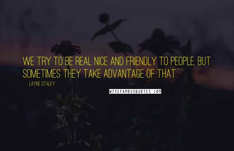 Layne Staley quotes: We try to be real nice and friendly to people, but sometimes they take advantage of that.