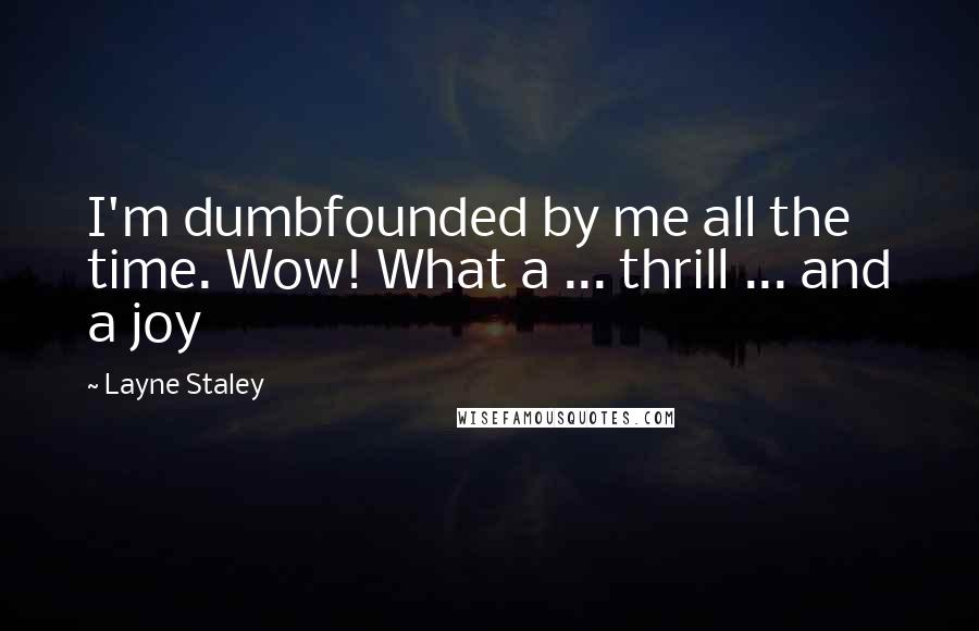 Layne Staley quotes: I'm dumbfounded by me all the time. Wow! What a ... thrill ... and a joy