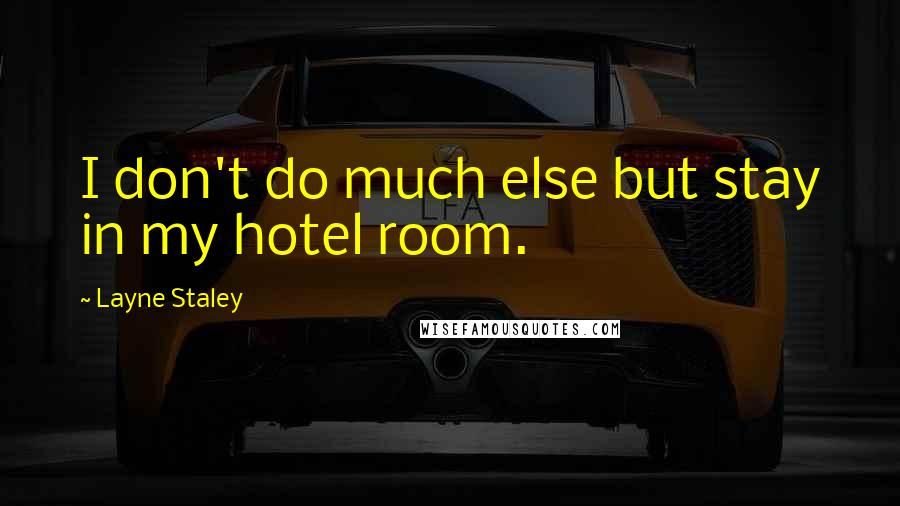 Layne Staley quotes: I don't do much else but stay in my hotel room.