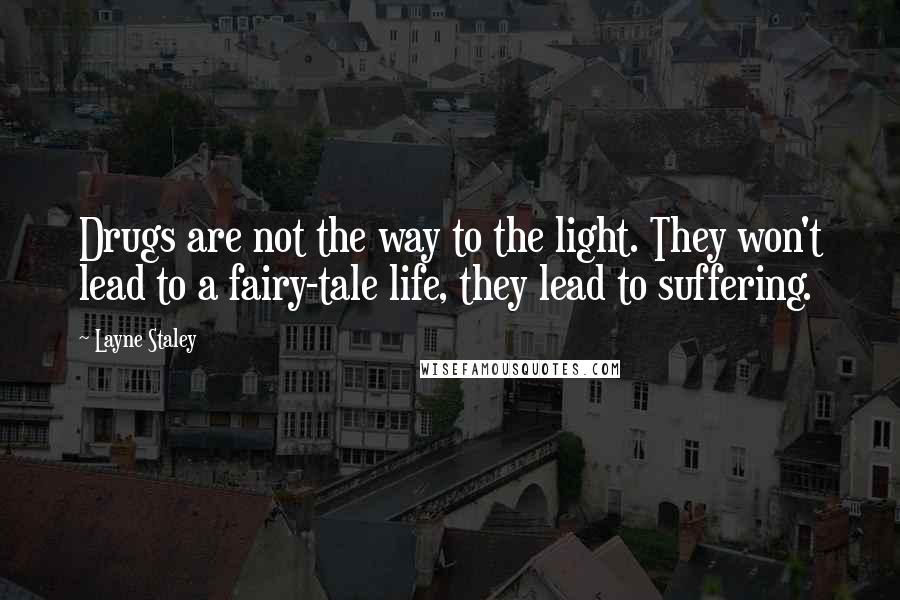 Layne Staley quotes: Drugs are not the way to the light. They won't lead to a fairy-tale life, they lead to suffering.