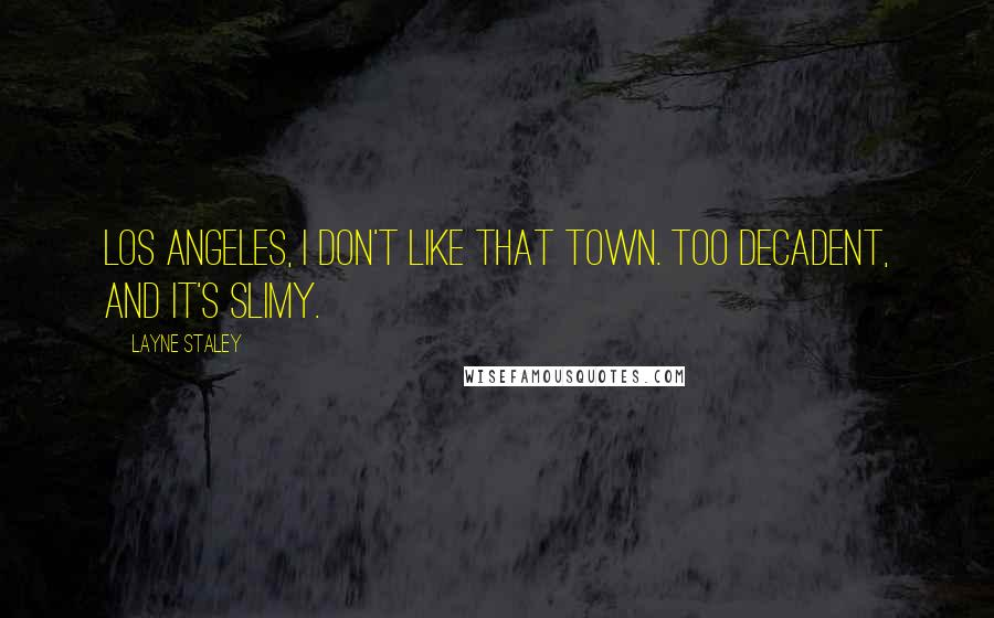 Layne Staley quotes: Los Angeles, I don't like that town. Too decadent, and it's slimy.