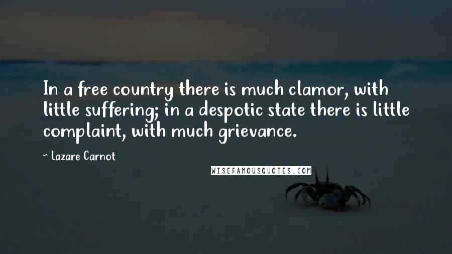Lazare Carnot quotes: In a free country there is much clamor, with little suffering; in a despotic state there is little complaint, with much grievance.