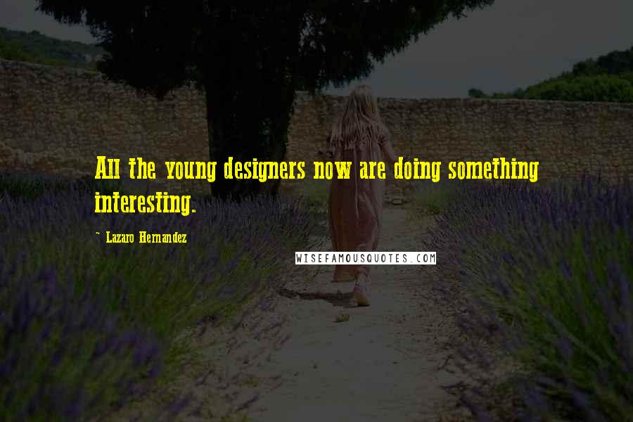 Lazaro Hernandez quotes: All the young designers now are doing something interesting.