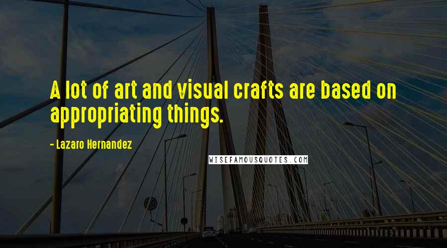 Lazaro Hernandez quotes: A lot of art and visual crafts are based on appropriating things.