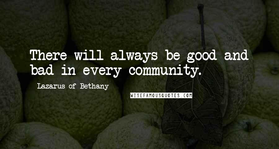 Lazarus Of Bethany quotes: There will always be good and bad in every community.