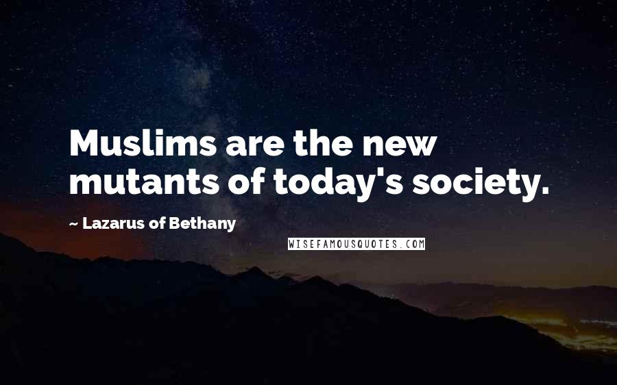 Lazarus Of Bethany quotes: Muslims are the new mutants of today's society.