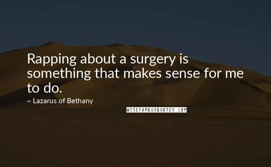 Lazarus Of Bethany quotes: Rapping about a surgery is something that makes sense for me to do.