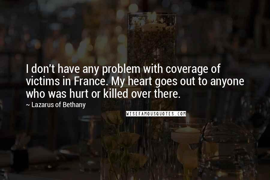 Lazarus Of Bethany quotes: I don't have any problem with coverage of victims in France. My heart goes out to anyone who was hurt or killed over there.