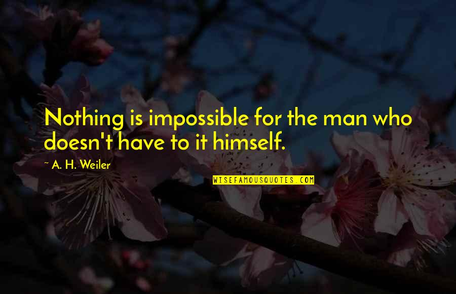 Laziness Sloth Quotes By A. H. Weiler: Nothing is impossible for the man who doesn't