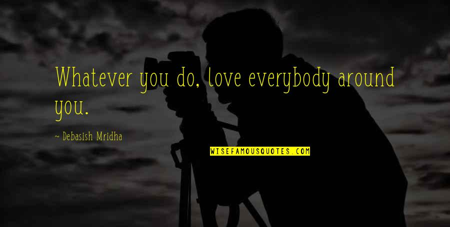 Lazlo Woodbine Quotes By Debasish Mridha: Whatever you do, love everybody around you.