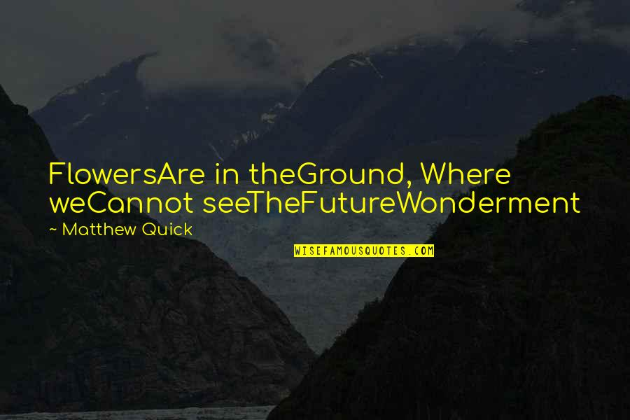 Lazy Cat Quotes By Matthew Quick: FlowersAre in theGround, Where weCannot seeTheFutureWonderment