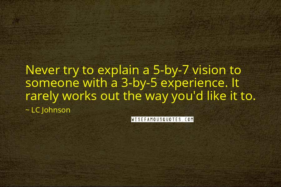 LC Johnson quotes: Never try to explain a 5-by-7 vision to someone with a 3-by-5 experience. It rarely works out the way you'd like it to.