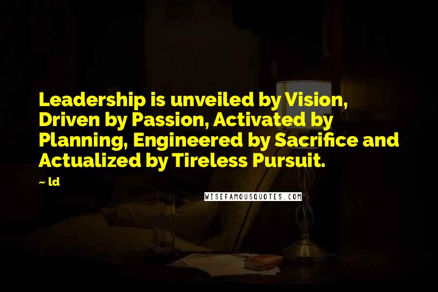Ld quotes: Leadership is unveiled by Vision, Driven by Passion, Activated by Planning, Engineered by Sacrifice and Actualized by Tireless Pursuit.