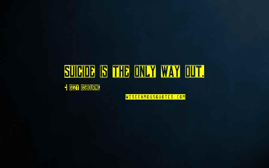 Lds Fast Offering Quotes By Ozzy Osbourne: Suicide is the only way out.