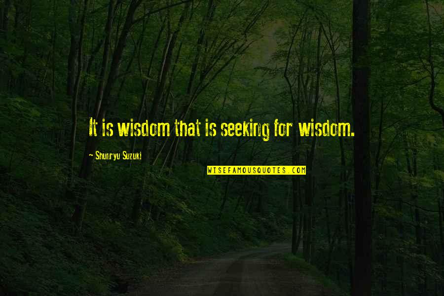 Lds Relief Society Visiting Teaching Quotes By Shunryu Suzuki: It is wisdom that is seeking for wisdom.